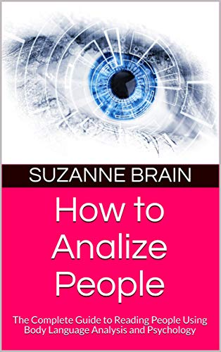How to Analize People: The Complete Guide to Reading People Using Body Language Analysis and Psychology (English Edition)