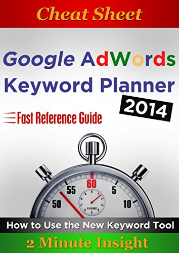 Cheat Sheet: Google Adwords Keyword Planner 2014 - How to Use the New Keyword Tool.Quick Reference Guide