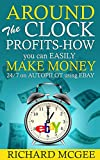 Around The Clock Profits-How you can EASILY make money 24/7 on AUTOPILOT using EBAY (how to make money online, make money from home, how to succeed on ebay,how to sell & make money on ebay,)