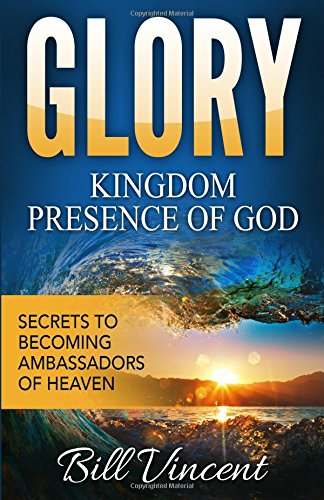 Glory: Kingdom Presence Of God: Secrets to Becoming Ambassadors of Christ: Volume 5 (God's Glory)