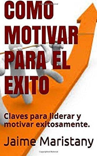 Como Motivar para el Exito: Claves para liderar y motivar exitosamente