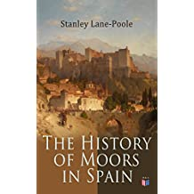 The History of Moors in Spain: The Last of the Goths, Wave of Conquest, People of Andalusia, The Great Khalif, Holy War, Cid the Challenger, Kingdom of Granada (English Edition)