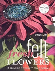 Fresh Felt Flowers: 17 Stunning Flowers to Sew & Display [With Patterns]: 17 Stunning Flowers to Sew and Display