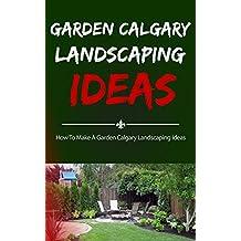 Garden Calgary Landscaping Ideas: How To Make A Garden Calgary Landscaping Ideas (English Edition)