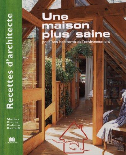 Recettes d'architecte - Une maison plus saine : Pour ses habitants et l'environnement par Marie-Pierre Dubois Petroff