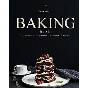 Baking: Baking Bible: Scrumptious Baking Desserts. Hundreds Of Recipes (Baking Cookbo
