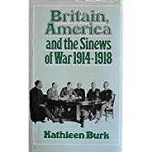 Britain, America and the Sinews of War, 1914-18 by Kathleen Burk (1985-01-10)