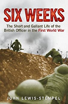 Six Weeks: The Short and Gallant Life of the British Officer in the First World War by [Lewis-Stempel, John]