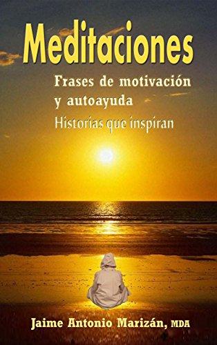 Meditaciones: Frases de motivación y autoayuda. Historias que inspiran por Jaime Antonio Marizán