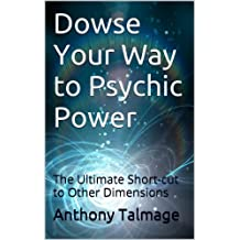 Dowse Your Way to Psychic Power: The Ultimate Short-cut to Other Dimensions (English Edition)