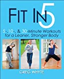 Fit in 5: 5, 10 and 30 Minute Workouts for a Leaner. Stronger Body