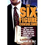 The Six Figure Consultant: How to Start (or Jump-Start) Your Consulting Career and Earl $100,000+ a Year: How to Start (or Jump-Start) Your Consulting Career and Earn $100, 000+ a Year