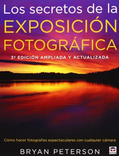 Los secretos de la exposición fotográfica: 3ª edición ampliada y actualizada por Bryan Peterson