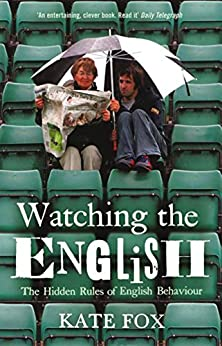 Watching the English: The Hidden Rules of English Behaviour by [Fox, Kate]