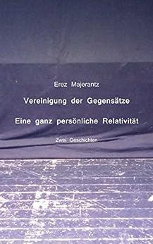 Vereinigung der Gegensätze und Eine ganz persönliche Relativität von Erez Majerantz von [Majerantz, Erez]