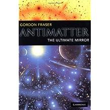 Antimatter: The Ultimate Mirror by Gordon Fraser (2002-03-28)