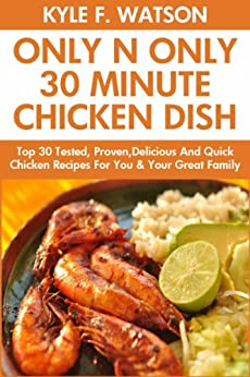 Only And Only 30 Minute Chicken Dishes: Latest Collection of Top 30 Tested, Proven, Most-Wanted Delicious And Quick Chicken Recipes For You and Your Great Family (English Edition) von [Watson, Kyle F.]