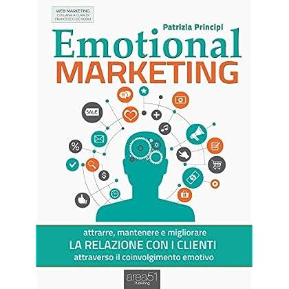 Emotional Marketing: Attrarre, Mantenere E Migliorare La Relazione Con I Clienti Attraverso Il Coinvolgimento Emotivo