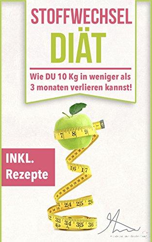 Stoffwechsel Diät: Wie Du extrem schnell abnehmen kannst & in weniger als 3 Monaten mehr als 10 Kg verlierst!: (Fett verbrennen am Bauch, Abnehme ohne Hunger, Stoffwechsel anregen & beschleunigen)