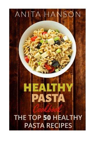 Healthy Pasta Cookbook: The Top 50 Most Healthy and Delicious Pasta Recipes (Paleo Pasta, Fresh Pasta, Homemade Pasta, Pasta Sauce, Pasta Salad, Baked ... Carbonara): Volume 4 (Top 50 Healthy Recipes)