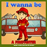 Children's Book : I Wanna Be .. A Firefighter (Motivation & Education series for ages 6 - 12) (first readers for children)