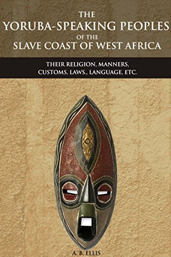 THE YORUBA-SPEAKING PEOPLES OF THE SLAVE COAST OF WEST AFRICA: THEIR RELIGION, MANNERS, CUSTOMS, LAWS., LANGUAGE, ETC. (An Ethnic group of Southwestern ... Misunderstanding Africa (English Edition) por A. B. ELLIS