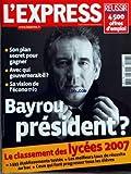 EXPRESS (L') [No 2906] du 15/03/2007 - BAYROU PRESIDENT - SON PLAN SECRET POUR GAGNER - AVEC QUI GOUVERNERAIT-IL - SA VISION DE L'ECONOMIE - LE CLASSEMENT DES LYCEES 2007 - 1593 ETABLISSEMENTS TESTES - LES MEILLEURS TAUX DE REUSSITE AU BAC - CEUX QUI FONT PROGRESSER TOUT LES ELEVES
