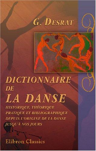 Dictionnaire de la danse historique, théorique, pratique et bibliographique, depuis l'origine de la danse jusqu'à nos jours: Avec préface de Ch. Nuitter par G. Desrat
