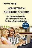 Kompetent & sicher ins Studium: Der Elternratgeber einer Studienberaterin - wie Sie Ihr Kind erfolgreich begleiten (Studienberatung, Band 1)