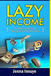 Lazy Income: The myth and reality of making passive income online. by Jenna Inouye (2014-03-26)