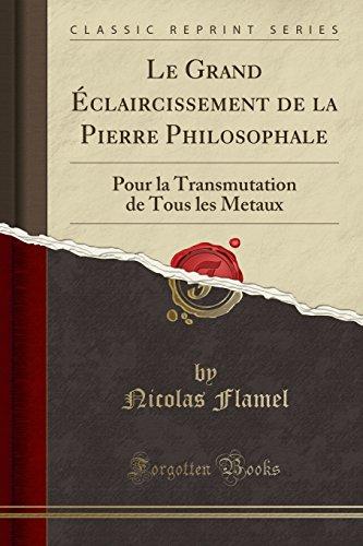 Le Grand Éclaircissement de la Pierre Philosophale: Pour La Transmutation de Tous Les Metaux (Classic Reprint) par Nicolas Flamel