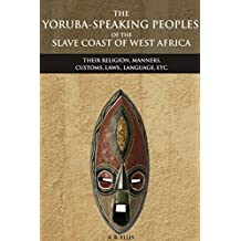 THE YORUBA-SPEAKING PEOPLES OF THE SLAVE COAST OF WEST AFRICA: THEIR RELIGION, MANNERS, CUSTOMS, LAWS., LANGUAGE, ETC. (An Ethnic group of Southwestern ... Misunderstanding Africa (English Edition)