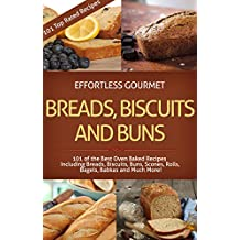 Effortless Gourmet Breads, Biscuits and Buns Recipes - Rolls, Babkas, Scones Bagels and More Baking Recipes: 101 Bread and Other Baked Goods Recipes - ... - Breads and Baking) (English Edition)