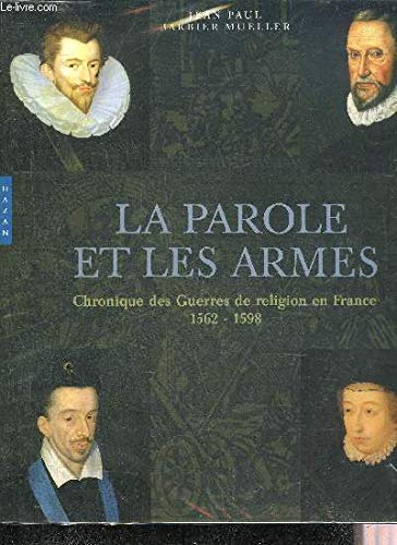 La parole et les armes : Chronique des Guerres de religion en France 1562-1598