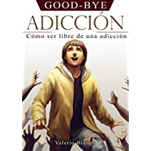 GOOD-BYE ADICCIÓN: Cómo ser libre de una adicción