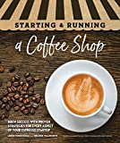Starting & Running a Coffee Shop: Brew Success with Proven Strategies for Every Aspect of Your Espresso Startup
