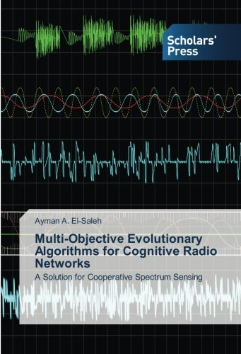 Multi-Objective Evolutionary Algorithms for Cognitive Radio Networks: A Solution for Cooperative Spectrum Sensing by Ayman A. El-Saleh (2013-10-03)
