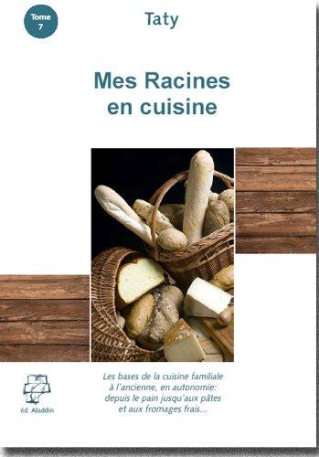 Mes Racines en Cuisine : Les bases de la cuisine familiale à l'ancienne, en autarcie: depuis le pain jusqu'aux pâtes et fromages...