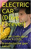ELECTRIC  CAR  (Drive  Forever): YOU  will  LEARN  about  (1/4  the  $  COST). (BraindoctorJoe Book 19)