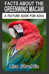 Facts About The Greenwing Macaw: Volume 33 (A Picture Book For Kids) by Lisa Strattin (2016-05-16)