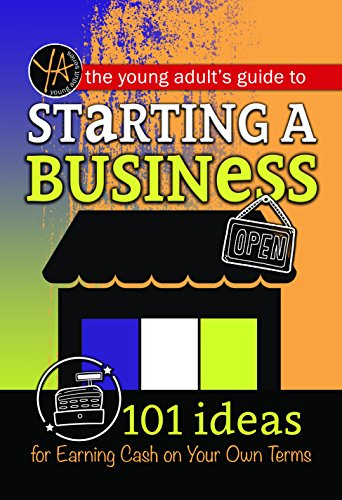 The Young Adult's Guide to Starting a Small Business: 101 Ideas for Earning Cash on Your Own Terms