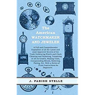 The American Watchmaker and Jeweler: A Full and Comprehensive Exposition of all the Latest and most Approved Secrets of the Trade Embracing Watch and Clock ... Metals, Soldering, Plating, Etc.