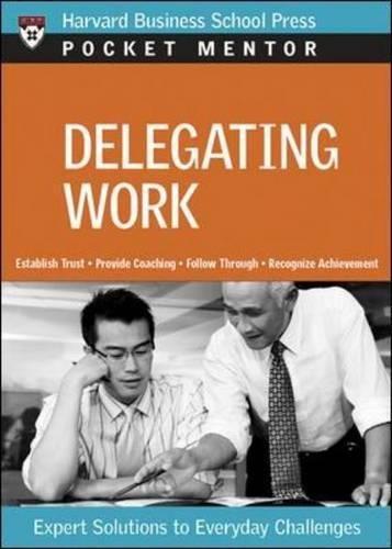 Delegating Work: Expert Solutions to Everyday Challenges (Harvard Pocket Mentor)
