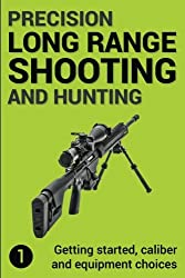 Precision Long Range Shooting And Hunting: Getting started, caliber and equipment choices: Volume 1