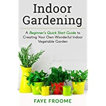 Indoor Gardening: A Beginner's Quick Start Guide to Creating Your Own Wonderful Indoor Vegetable Garden (Gardening, Herbs, Vegetables, and Self Sufficiency Series Book 1) (English Edition)