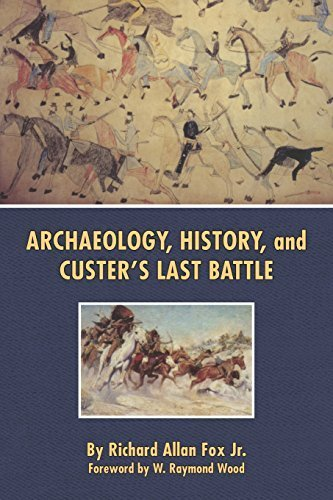Archaeology, History, and Custer's Last Battle: The Little Big Horn Re-examined by Richard Allan Fox Jr. (1997-09-15)