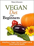 Vegan Diet For Beginners: Adopting A Vegan Diet For Weight Loss & Good Mental Health! (Vegan For Beginners, Vegan For Dummies Book 1)
