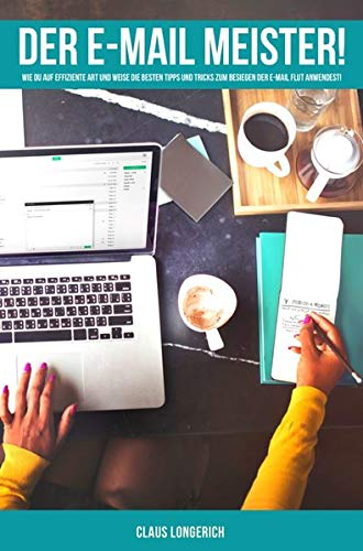 Der E-Mail Meister!: Wie Du auf effiziente Art und Weise die besten Tipps und Tricks zum Besiegen der E-Mail Flut anwendest! E-mail-system