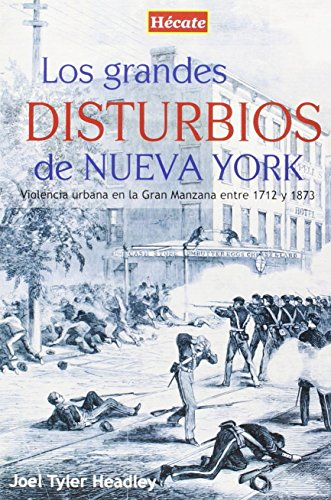 Los grandes disturbios de Nueva York: Violencia urbana en la Gran Manzana entre 1712 y 1873 por Joel Tyler Headley