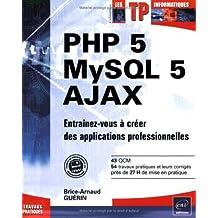 PHP 5 - MySQL 5 - Ajax - Entrainez-vous à créer des applications professionnelles
